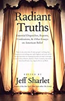 Radiant Truths: Essential Dispatches, Reports, Confessions, and Other Essays on American Belief (Yale Drama)