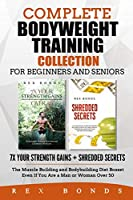 Complete Bodyweight Training Collection for Beginners and Seniors: 7x Your Strength Gains + Shredded Secrets: The Muscle Building and Bodybuilding Diet Boxset Even If You Are a Man or Woman Over 50