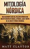 Mitologa nrdica: Una fascinante gua del folclore nrdico que incluye cuentos de hadas, leyendas, sagas y mitos de los dioses y hroes nrdicos