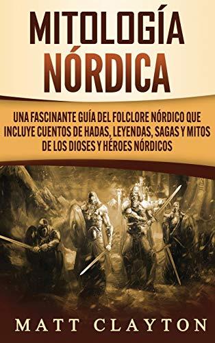 Mitología nórdica: Una fascinante guía del folclore nórdico que incluye cuentos de hadas, leyendas, sagas y mitos de los dioses y héroes nórdicos (Spanish Edition)