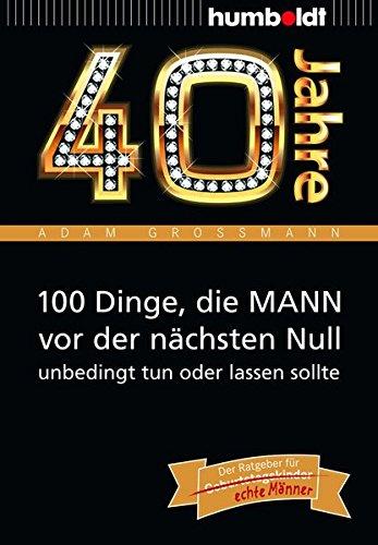 40 Jahre: 100 Dinge, die MANN vor der nächsten Null unbedingt tun oder lassen sollte: Der Ratgeber für Geburtstagskinder/echte Männer (humboldt - Information & Wissen)