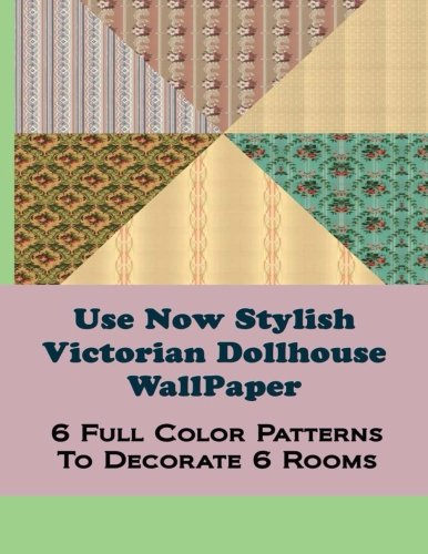 Use Now Stylish Victorian Dollhouse Wallpaper: 6 Full Color Patterns to Decorate 6 Rooms (Use Now Dollhouse Wallpaper) (Volume 23)