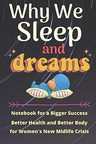 Why We Sleep and Dream: Notebook for a Bigger Success, Better Health and Better Body for Women's New Midlife Crisis
