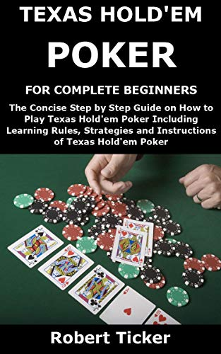 TEXAS HOLD'EM POKER FOR COMPLETE BEGINNERS: The Concise Step by Step Guide on How to Play Texas Hold'em Poker Including Learning Rules, Strategies and Instructions of Texas Hold'em Poker