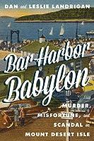 Bar Harbor Babylon: Murder, Misfortune, and Scandal on Mount Desert Island