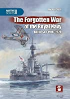 The Forgotten War of the Royal Navy: Baltic Sea 1918-1920 (Maritime)
