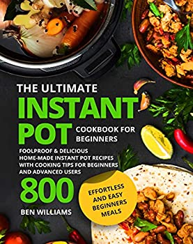 The Ultimate Instant Pot Cookbook for Beginners  Delicious & Easy Home-Made Instant Pot Recipes with Cooking Tips for Beginners and Advanced Users 1000   The Must-Have Instant Pot Cookbook