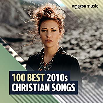 100 Best 2010s Christian Songs