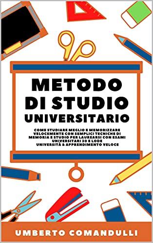 Metodo di Studio Universitario Come studiare meglio e memorizzare velocemente con semplici tecniche di memoria e studio per laurearsi con esami universitari ... 30 e lode Università & Apprendimento Veloce