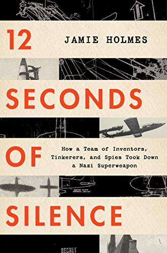 12 Seconds of Silence: How a Team of Inventors, Tinkerers, and Spies Took Down a Nazi Superweapon