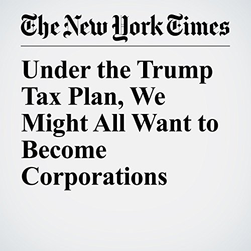 Under the Trump Tax Plan, We Might All Want to Become Corporations audiobook cover art