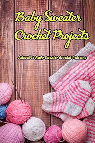 Baby Sweater Crochet Projects: Adorable Baby Sweater Crochet Patterns: How to Crochet a Baby Sweater for Beginners