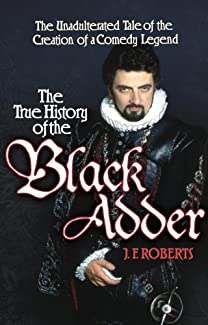 J.F. Roberts - The True History of the Black Adder: The Unadulterated Tale of the Creation of a Comedy Legend