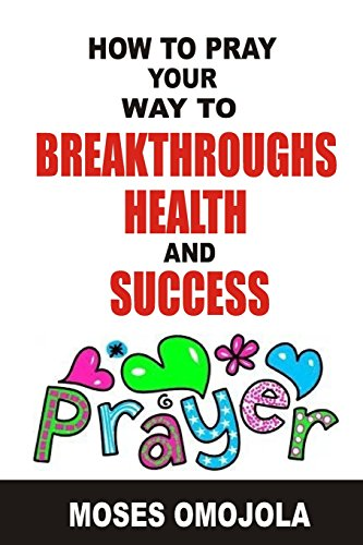 How To Pray Your Way To Breakthroughs, Health And Success