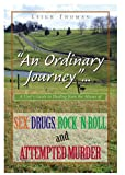 'An Ordinary Journey'...A User's Guide to Healing from the Abuses of SEX, DRUGS, ROCK 'n ROLL and ATTEMPTED MURDER