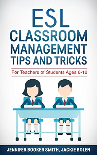 ESL Classroom Management Tips and Tricks: For English Teachers of Students Ages 6-12 who Want to...
