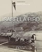 Isabella Bird: A Photographic Journal of Travels Through China 1894?1896 by Debbie Ireland(2015-11-01)