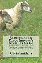 Understanding Kazuo Ishiguro's Never Let Me Go: A complete GSCE Study Guide for GCSE English Literature students for exams from 2017
