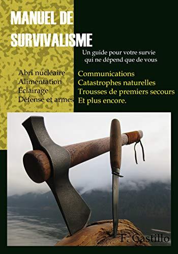 Manuel de survivalisme: Un guide pour votre survie qui ne dépend que de vous (French Edition)