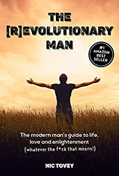 The [R]Evolutionary Man: The Modern Man's Guide To Life, Love and Enlightenment (Whatever The F*ck That Means!) by [Nic Tovey]