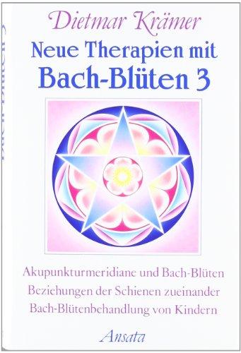Neue Therapien mit Bach-Blüten, Bd.3, Akupunkturmeridiane und Bach-Blüten, Beziehungen der Schienen zueinander, Bach-Blütenbehandlung von Kindern (Ansata)