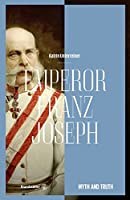 Emperor Franz Joseph: Myth and Truth