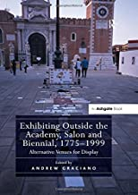 Exhibiting Outside the Academy, Salon and Biennial, 1775-1999: Alternative Venues for Display