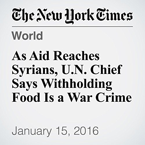 As Aid Reaches Syrians, U.N. Chief Says Withholding Food Is a War Crime cover art