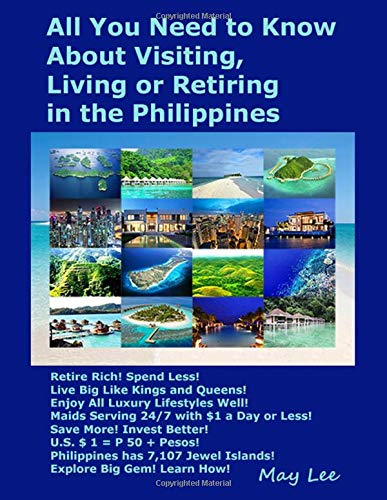 All You Need to Know About Visiting, Living or Retiring in the Philippines: Retire Rich! Spend Less! Enjoy Luxury Lifestyle! Maids Serving 24/7, $1 a Day! 7,100 Philippine Islands! [Lingua Inglese]