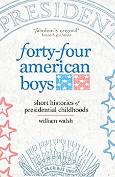 Forty-four American Boys: Short Histories of Presidential Childhoods by [William Walsh]