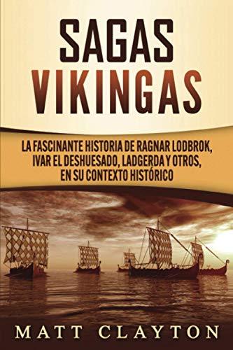 Sagas vikingas: La fascinante historia de Ragnar Lodbrok, Ivar el Deshuesado, Ladgerda y otros, en su contexto histórico