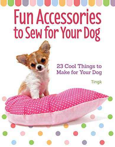 Fun Accessories to Sew for Your Dog: 23 Cool Things to Make for Your Dog (CompanionHouse Books) Unique Designs for Your Stylish Pooch; Toys, Collars, Capes, Cushions, Carrier Bags, Sun Visors, & More