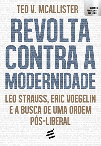 Revolta Contra a Modernidade. Leo Strauss, Eric Voegelin e a Busca de Uma Ordem Pós-Liberal