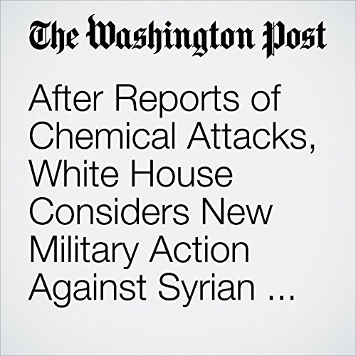 After Reports of Chemical Attacks, White House Considers New Military Action Against Syrian Regime copertina