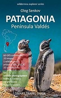 [Oleg Senkov]のPATAGONIA, Peninsula Valdes & Around: Smart Travel Guide for Nature Lovers & Wildlife Photographers (Wilderness Explorer) (English Edition)