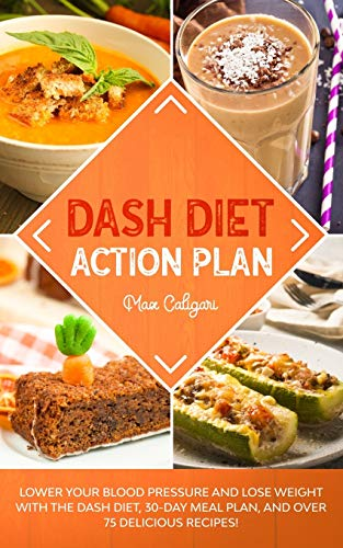 DASH DIET ACTION PLAN: Lower Your Blood Pressure and Lose Weight with the DASH Diet, 30-Day Meal Plan, and Over 75 Delicious Recipes! (Dash Diet Series)