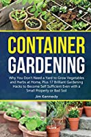 Container Gardening for Beginners: Why You Don't Need a Yard to Grow Vegetables and Herbs at Home, Plus 17 Brilliant Gardening Hacks to Become Self Sufficient Even with a Small Property.