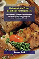 Ketogenic Air Fryer Cookbook for Beginners: The complete Keto air fryer cookbook, eat amazing no-fuss dishes with your friends and family