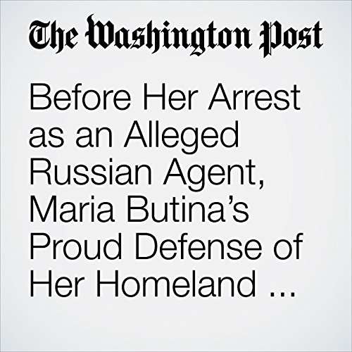 Before Her Arrest as an Alleged Russian Agent, Maria Butina's Proud Defense of Her Homeland Drew Notice at American University copertina
