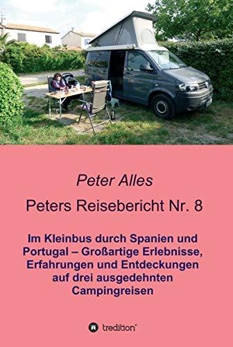 Peters Reisebericht Nr. 8: Im Kleinbus durch Spanien und Portugal - Großartige Erlebnisse, Erfahrungen und Entdeckungen auf drei ausgedehnten Campingreisen