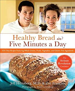 Healthy Bread in Five Minutes a Day: 100 New Recipes Featuring Whole Grains, Fruits, Vegetables, and Gluten-Free Ingredients by [Zoe Francois, Jeff Hertzberg MD, Mark Luinenburg]