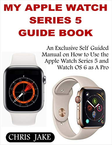 My Apple Watch Series 5: An Exclusive Self-Guided Manual on How to Use the Apple Watch Series 5 and Watch0S 6 as A Pro