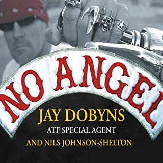 No Angel     My Harrowing Undercover Journey to the Inner Circle of the Hells Angels              Written by:                                                                                                                                 Jay Dobyns,                                                                                        Nils Johnson-Shelton                               Narrated by:                                                                                                                                 Mel Foster                      Length: 12 hrs and 27 mins     9 ratings     Overall 4.4