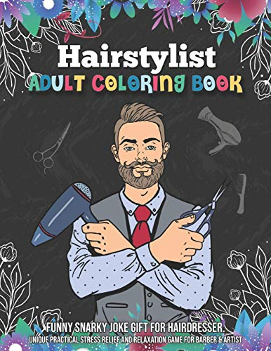 Hairstylist Adult Coloring Book. Funny Snarky Joke Gift for Hairdresser. Unique Practical Stress Relief and Relaxation Game for Barber & Artist: Handy ... Gift for Hair Stylist & Salon Beautician