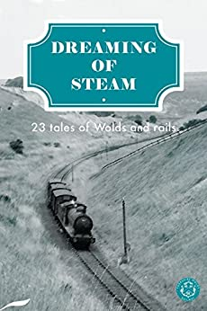 Dreaming of Steam: 23 tales of Wolds and rails by [Drew Wagar, Gabi Grubb, Richard Faulkner, Mark Blakeston]