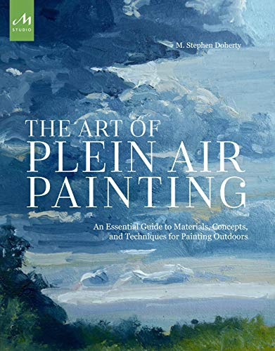 The Art of Plein Air Painting: An Essential Guide to Materials, Concepts, and Techniques for Painting Outdoors