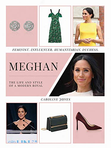 Meghan: The Life and Style of a Modern Royal: Feminist, Influencer, Humanitarian, Duchess