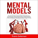 Mental Models: The Ultimate Guide to Improve Problem Solving, Boosting Your Productivity, Avoiding Cognitive Biases, Mastering the Art of Decision Making, and Developing the Power of Super Thinking