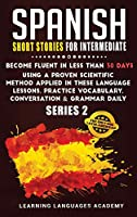 Spanish Short Stories for Intermediate: Become Fluent in Less Than 30 Days Using a Proven Scientific Method Applied in These Language Lessons. Practice Vocabulary, Conversation & Grammar (series 2) (Learning Spanish with Stories)