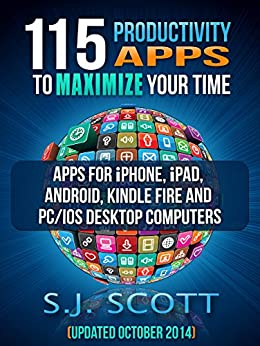 115 Productivity Apps to Maximize Your Time: Apps for iPhone, iPad, Android, Kindle Fire and PC/iOS Desktop Computers (Updated: October 2014) by [S.J. Scott]